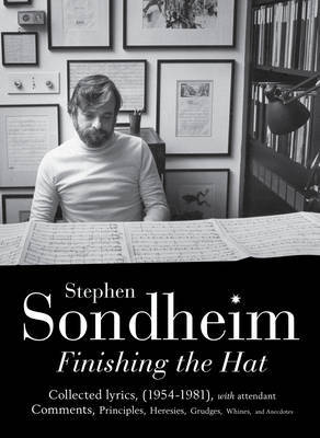 Finishing the Hat: The Collected Lyrics of Stephen Sondheim with Attendant Comments, Principles, Heresies, Grudges, Whines and Anecdotes: v. 1
