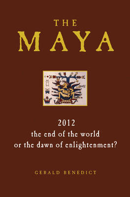 The Maya: 2012: The End of the World, or the Dawn of Enlightenment?
