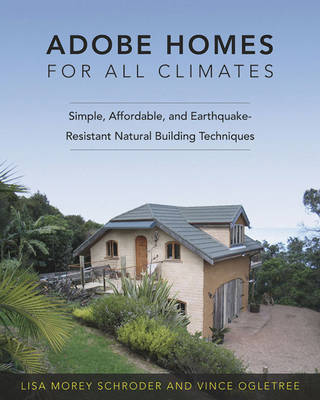 Adobe Homes for All Climates: Simple, Affordable and Earthquake-resistant Natural Building Techniques