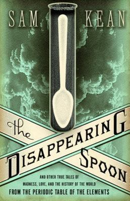 The Disappearing Spoon : and Other True Tales of Madness, Love and the History of the World from the Periodic Table of the Elements