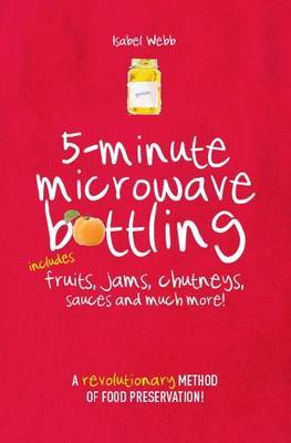 5-Minute Microwave Bottling: Includes Fruits, Jams, Chutneys, Sauces and Much More!