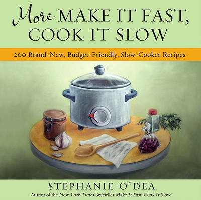 More Make it Fast, Cook it Slow : 200 Brand-New  Recipes for Slow-Cooker Meals on a Budget