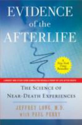 Evidence of the Afterlife : The Science of Near-Death Experiences
