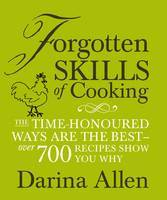 Forgotten Skills of Cooking : The Time-honoured Ways are the Best - Over 700 Recipes Show You Why