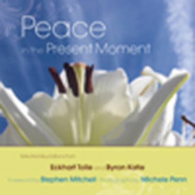 Peace in the Present Moment: Selected Quotations from 'A New Earth' by Eckhart Tolle and 'A Thousand Names for Joy' by Byron Katie