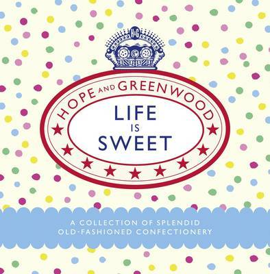 Life is Sweet : A Collection of Splendid Old-Fashioned Confectionery