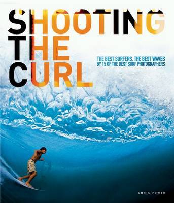 Shooting the Curl : The Best Surfers, the Best Waves by 15 of the Best Surf Photographers