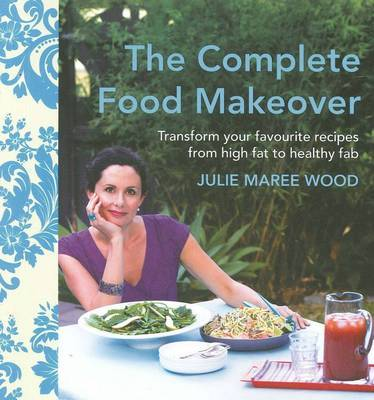 The Complete Food Makeover: Transform Your Favourites from High-Fat to Healthy Fab