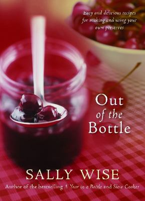 Out of the Bottle: Easy and Delicious Recipes for Making and Using Your Own Preserves