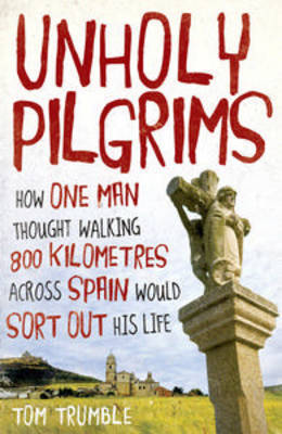 Unholy Pilgrims: How One Man Thought Walking 800 Km Across Spain Would Sort Out His Life