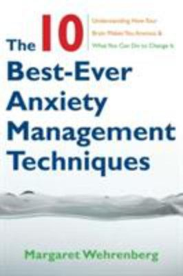 The Ten Best Ever Anxiety Management Techniques: Understanding How Your Brain Makes You Anxious and What You Can Do to Change it