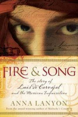 Fire and Song: The Story of Luis De Carvajal and the Mexican Inquisition