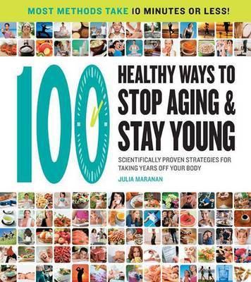 100 Ways to Stop Aging and Stay Young: Scientifically Proven Strategies for Taking Years Off Your Body