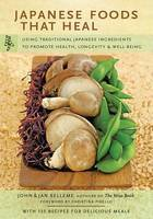 Japanese Foods That Heal : Using Traditional Ingredients to Promote Health,Longevity