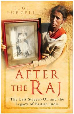 After the Raj: The Last Stayers-on and the Legacy of British India