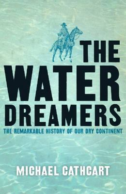 The Water Dreamers: The Remarkable History of our Dry Continent