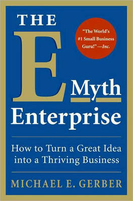 The E-myth Enterprise: How to Turn A Great Idea into a Thriving Business