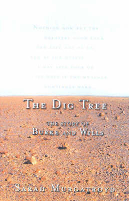 The Dig Tree: the Story of Burke and Wills: The Extraordinary Story of the Burke and Wills Expedition