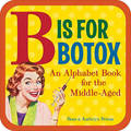 B is for Botox: An Alphabet Book for the Middle Aged