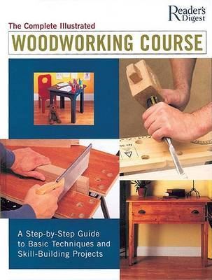 The Complete Illustrated Woodworking Course: A Step-By-Step Guide to Basic Techniques and Skill-Building Projects