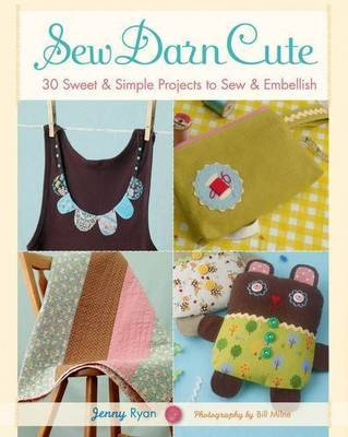 Sew Darn Cute: 30 Sweet and Simple Projects to Sew and Embellish