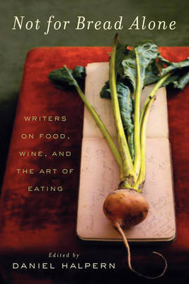 Not for Bread Alone: Writers on food, wine and the art of eating