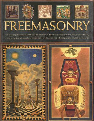 Freemasonry : Unlocking the 1000-year Old Mysteries of the Brotherhood - The Masonic Rituals, Codes, Signs and Symbols Explained
