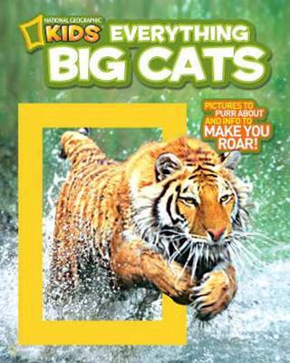 Everything : Big Cats ; Pictures to Purr About and Info to Make You Roar!