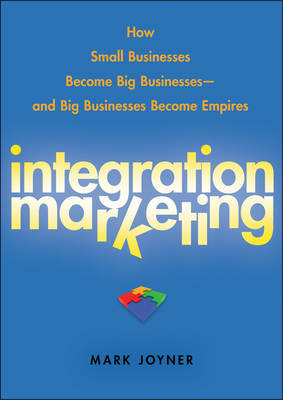 Integration Marketing: How Small Businesses Become Big Businesses and Big Businesses Become Empires