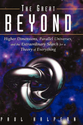 The Great Beyond: Higher Dimensions, Parallel Univ Erses, and the Extraordinary Search for a Theory O F Everything