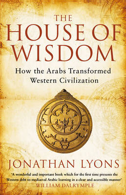 The House of Wisdom: How the Arabs transformed Western Civilisation