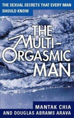 The Multi-orgasmic Man: How Any Man Can Experience Multiple Orgasms and Dramatically Enhance His Sexual Relationship