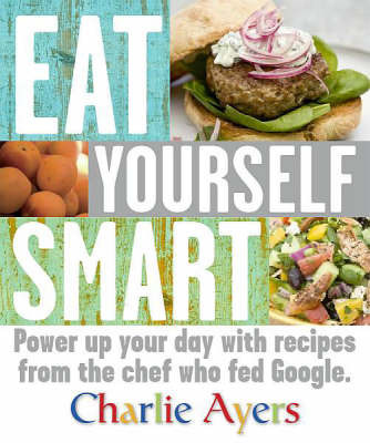 Eat Yourself Smart: Power Up Your Day With Recipes From The Chef Who Fed Google