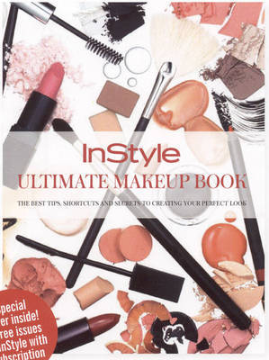 Instyle Ultimate Beauty Secrets: The Best Tips and Shortcuts to Create Your Perfect Look