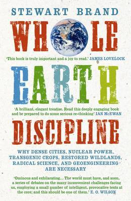Whole Earth Discipline: Why Dense Cities, Nuclear Power, Transgenic Crops, Restored Wildlands, Radical Science, and Geoengineering are Necessary