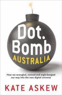Dot.Bomb Australia: How We Wrangled, Conned and Argie-bargied Our Way into the New Digital Universe