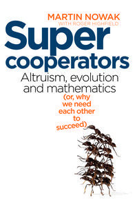 Super Cooperators : Altruism, Evolution and Mathematics (or, Why We Need Each Other to Succeed)