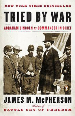 Tried by War : Abraham Lincoln as Commander in Chief
