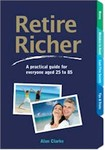 Retire Richer : a Practical guide to Everyone Aged 25 to 85