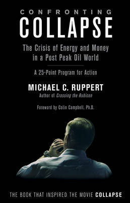 Confronting Collapse: The Crisis of Energy & Money in a Post Peak Oil World