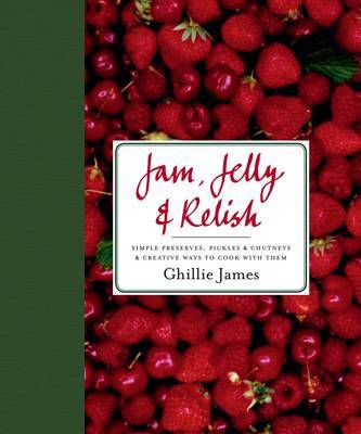 Jam, Jelly and Relish: Simple Preserves, Pickles and Chutneys and Creative Ways to Cook with Them