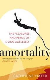 Amortality : The Pleasures and Perils of Living Agelessly