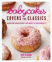 Babycakes Covers the Classics : Gluten-Free Vegan Recipes from Donuts to Snickerdoodles