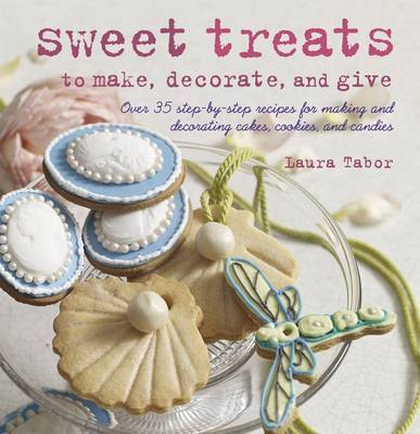 Sweet Treats to Make and Decorate : 35 Step-by-step Recipes for Making and Decorating Cakes, Cookies and Candies