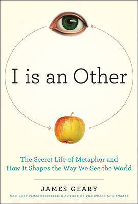 I is an Other : The Secret Life of Metaphor and How it Shapes the Way We See the World