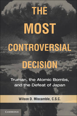 The Most Controversial Decision : Truman, the Atomic Bombs, and the Defeat of Japan