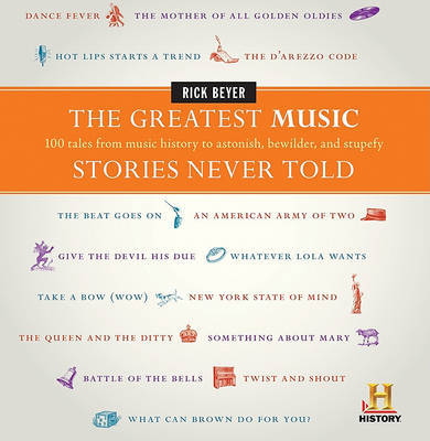 The Greatest Music Stories Never Told : 100 Tales from Music History to Astonish, Bewilder, and Stupefy