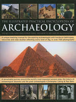 The Illustrated Practical Encyclopedia of Archaeology: The Key Sites, Those Who Discovered Them, and How to Become an Archaeologist