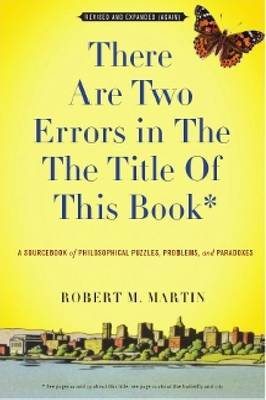 There Are Two Errors in the the Title of This Book: A Sourcebook of Philosophical Puzzles, Problems, and Paradoxes. Robert M. Martin