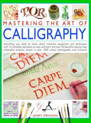 Mastering the Art of Calligraphy: Everything You Need to Know About Materials, Techniques and Equipment, Plus Over 50 Beautiful Step-by-step Lettering Projects and More Than 12 Complete Alphabets to Copy and Learn